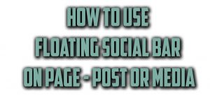 How to Use Floating Social Bar on Page - Post or Media